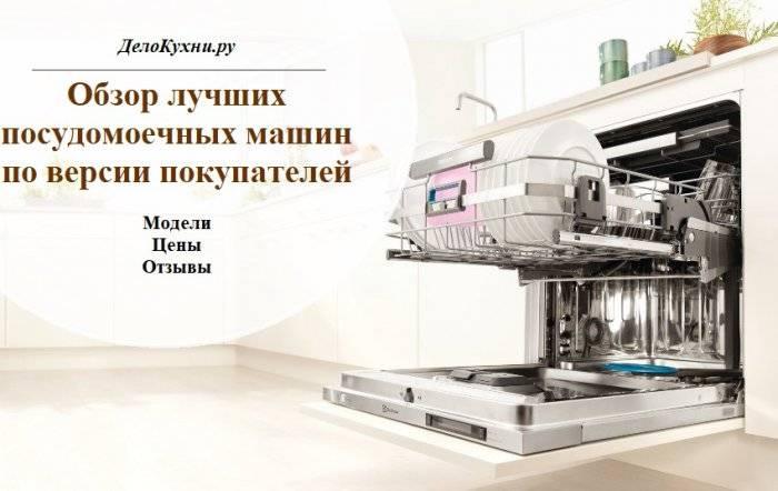 Посудомоечные машины: отзывы, какие лучше брать, рейтинг, производителей по надежности и качеству, купить, встраиваемая или отдельностоящая, экспертиза, топ-10, специалистов, фирмы