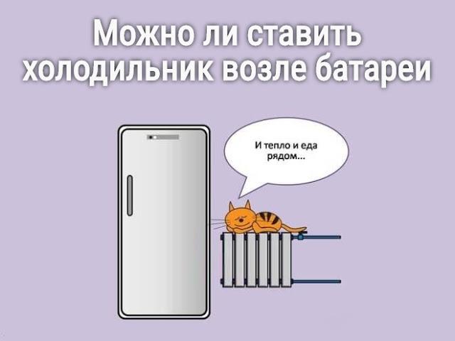 Можно ли холодильник ставить рядом с батареей или газовой трубой?